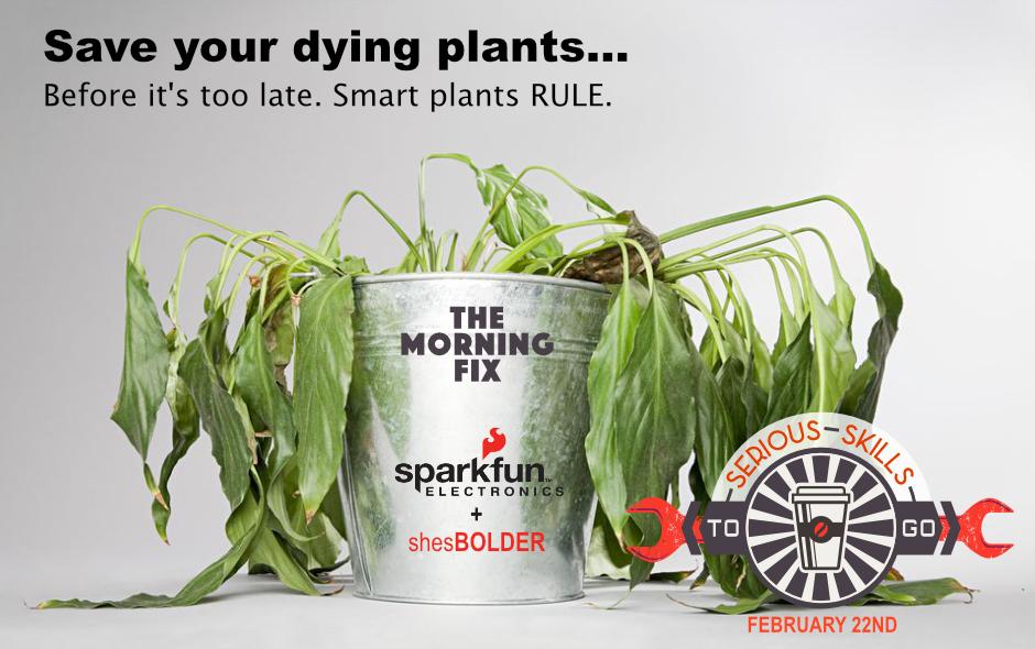Morning Fix ShesBolder sparkfun smart plant sensors maker workshop
